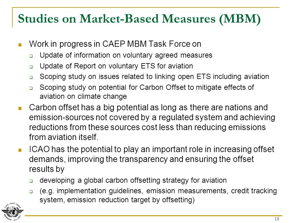 18 Studies on Market-Based Measures (MBM) Work in progress in CAEP MBM Task Force on Update of information on voluntary agreed measures Update of Report on voluntary ETS for aviation Scoping study on issues related to linking open ETS including aviation Scoping study on potential for Carbon Offset to mitigate effects of aviation on climate change Carbon offset has a big potential as long as there are nations and emission-sources not covered by a regulated system and achieving reductions from these sources cost less than reducing emissions from aviation itself.