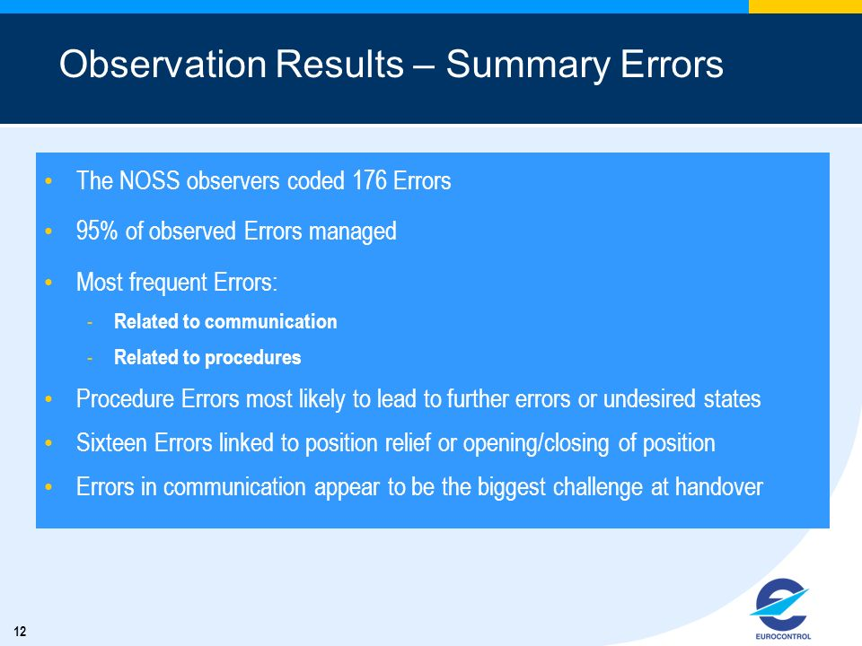 12 Observation Results – Summary Errors The NOSS observers coded 176 Errors 95% of observed Errors managed Most frequent Errors: - Related to communication - Related to procedures Procedure Errors most likely to lead to further errors or undesired states Sixteen Errors linked to position relief or opening/closing of position Errors in communication appear to be the biggest challenge at handover