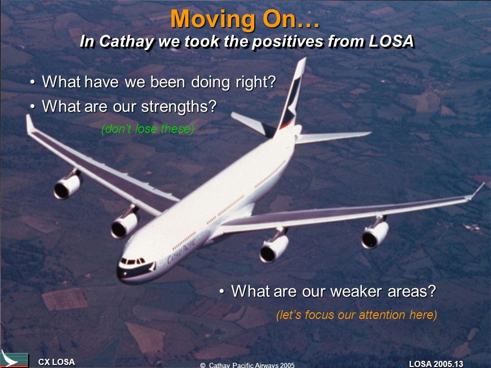 CX LOSA © Cathay Pacific Airways 2005 LOSA 2005.13 Moving On… In Cathay we took the positives from LOSA What have we been doing right?What have we been doing right.