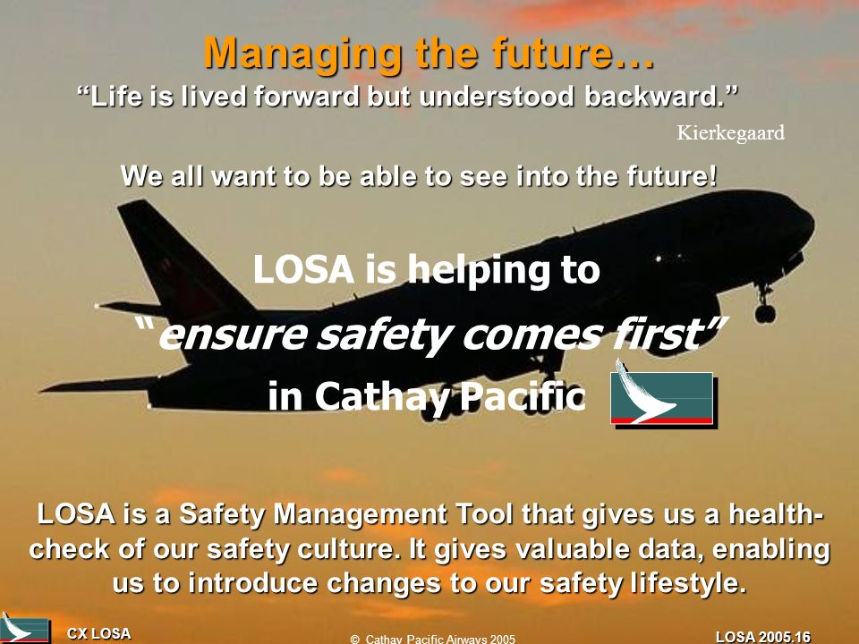 CX LOSA © Cathay Pacific Airways 2005 LOSA 2005.16 Managing the future… LOSA is a Safety Management Tool that gives us a health- check of our safety c