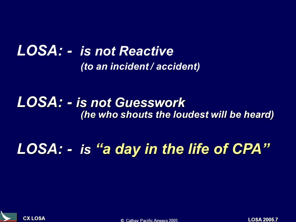 CX LOSA © Cathay Pacific Airways 2005 LOSA 2005.7 LOSA: - is not Reactive (to an incident / accident) LOSA: - is not Guesswork (he who shouts the loudest will be heard) LOSA: - is a day in the life of CPA