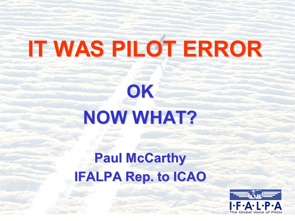 ERROR Almost ALL identifiable accidents and incidents have a crew error component Most commonly quoted figure is 70% but in reality human error is close to 100 % Aviation is a fallible system operated by humans so this allegation should not be a surprise