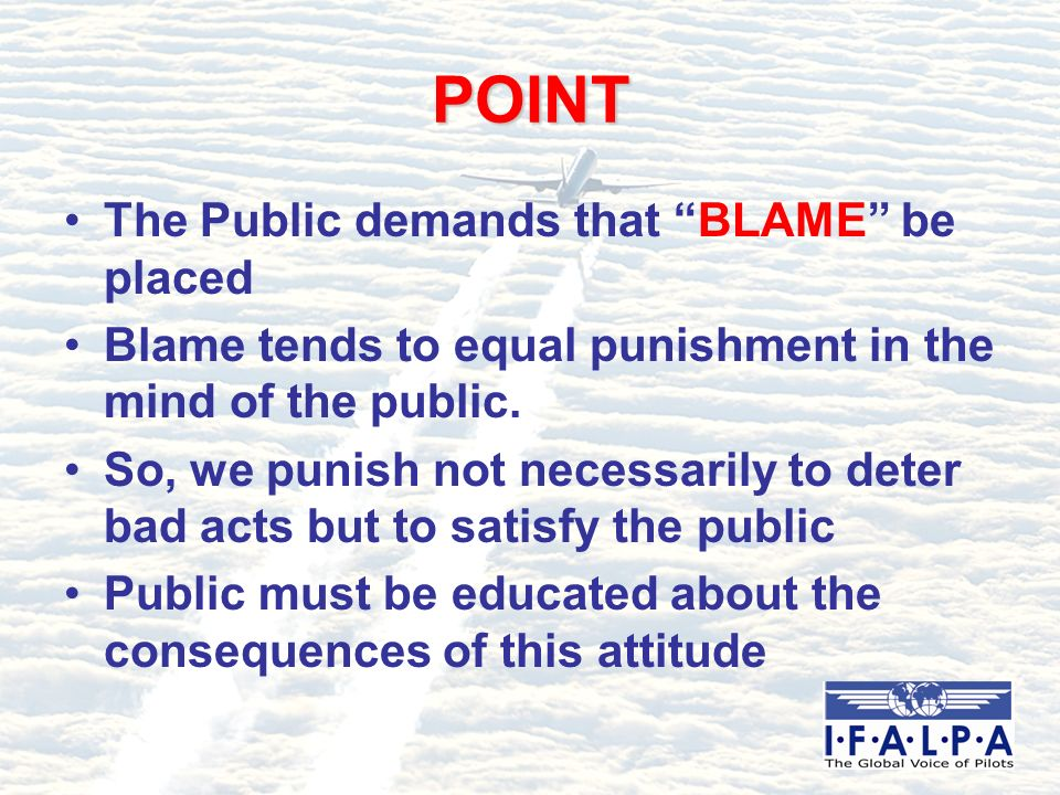 POINT The Public demands that BLAME be placed Blame tends to equal punishment in the mind of the public. So, we punish not necessarily to deter bad ac