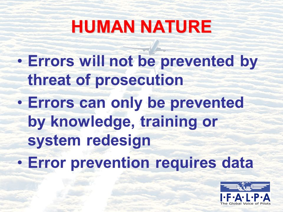 HUMAN NATURE Errors will not be prevented by threat of prosecution Errors can only be prevented by knowledge, training or system redesign Error prevention requires data