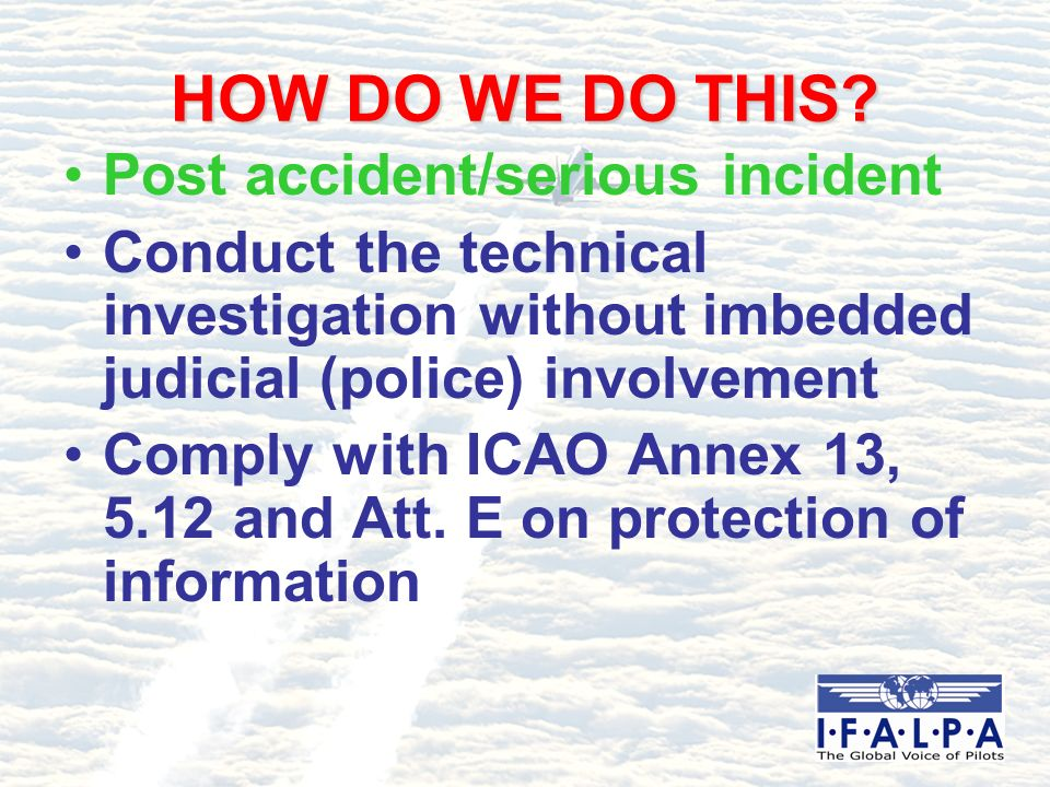 HOW DO WE DO THIS? Post accident/serious incident Conduct the technical investigation without imbedded judicial (police) involvement Comply with ICAO