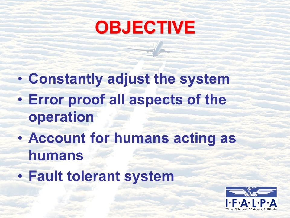 OBJECTIVE Constantly adjust the system Error proof all aspects of the operation Account for humans acting as humans Fault tolerant system