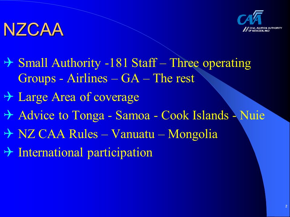2 NZCAA Small Authority -181 Staff – Three operating Groups - Airlines – GA – The rest Large Area of coverage Advice to Tonga - Samoa - Cook Islands - Nuie NZ CAA Rules – Vanuatu – Mongolia International participation