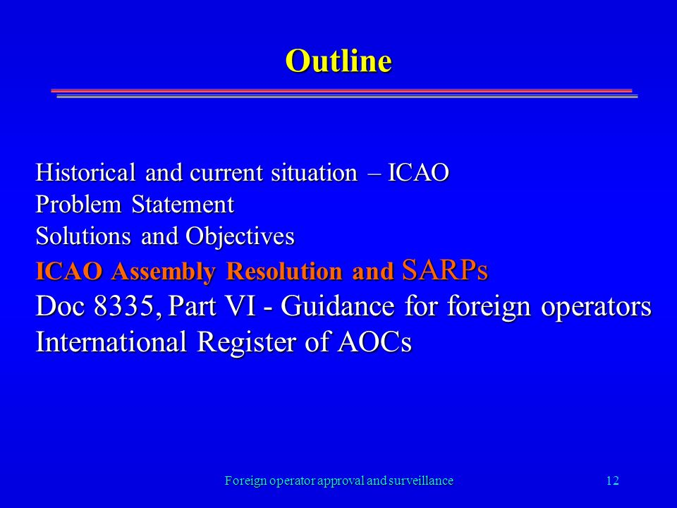 Foreign operator approval and surveillance12 Outline Historical and current situation – ICAO Problem Statement Solutions and Objectives ICAO Assembly Resolution and SARPs Doc 8335, Part VI - Guidance for foreign operators International Register of AOCs