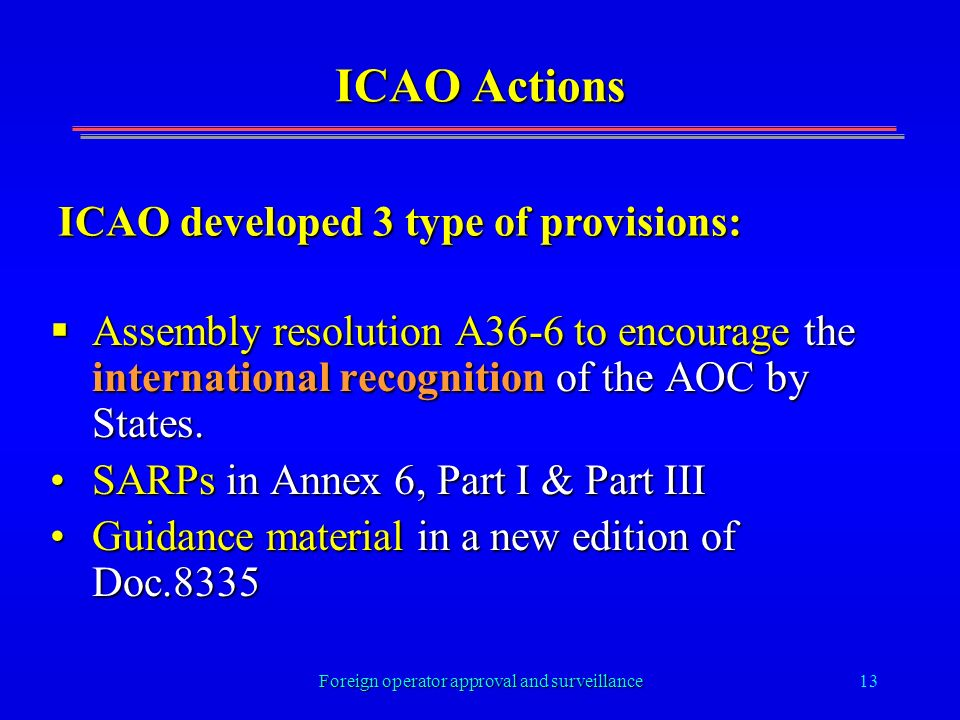 Foreign operator approval and surveillance13 ICAO Actions Assembly resolution A36-6 to encourage the international recognition of the AOC by States.