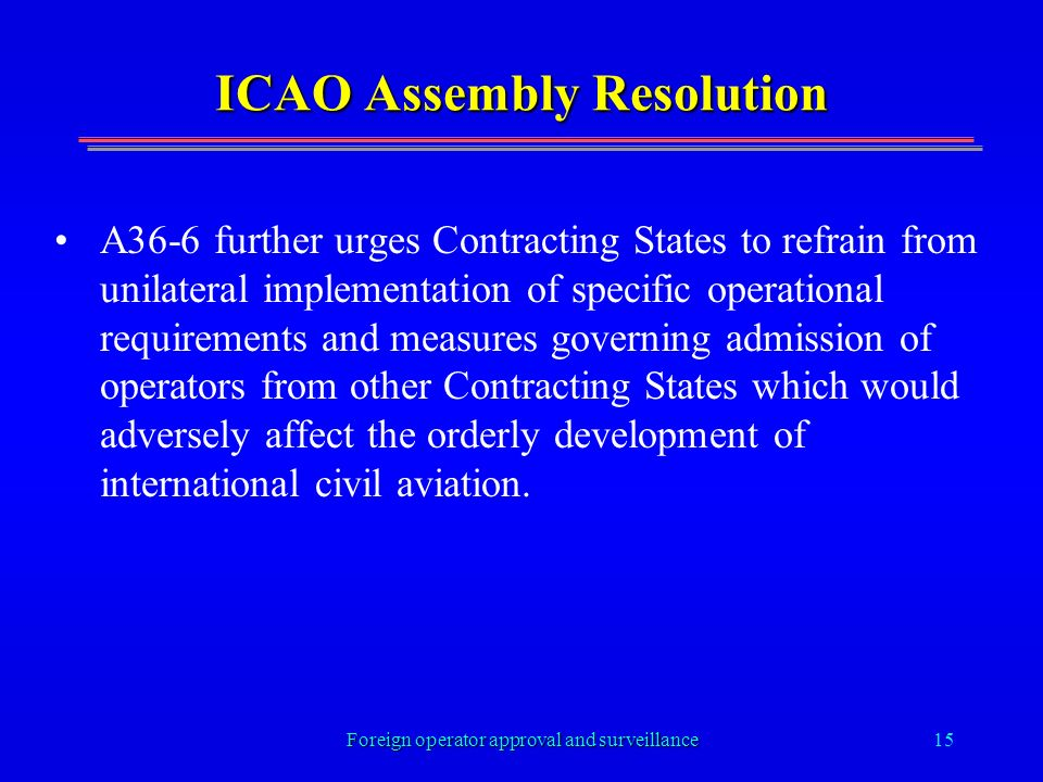 Foreign operator approval and surveillance15 ICAO Assembly Resolution A36-6 further urges Contracting States to refrain from unilateral implementation of specific operational requirements and measures governing admission of operators from other Contracting States which would adversely affect the orderly development of international civil aviation.