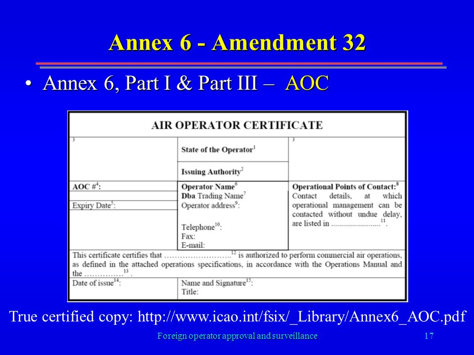 Foreign operator approval and surveillance17 Annex 6 - Amendment 32 Annex 6, Part I & Part III – AOCAnnex 6, Part I & Part III – AOC True certified copy: http://www.icao.int/fsix/_Library/Annex6_AOC.pdf