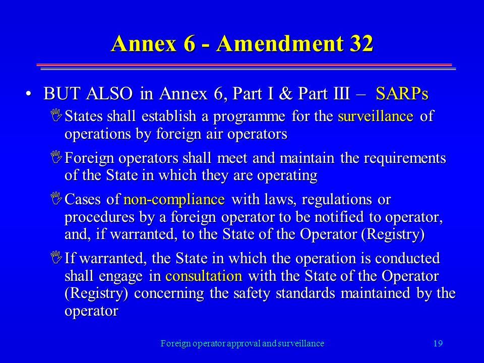 Foreign operator approval and surveillance19 Annex 6 - Amendment 32 BUT ALSO in Annex 6, Part I & Part III – SARPsBUT ALSO in Annex 6, Part I & Part III – SARPs IStates shall establish a programme for the surveillance of operations by foreign air operators IForeign operators shall meet and maintain the requirements of the State in which they are operating ICases of non-compliance with laws, regulations or procedures by a foreign operator to be notified to operator, and, if warranted, to the State of the Operator (Registry) IIf warranted, the State in which the operation is conducted shall engage in consultation with the State of the Operator (Registry) concerning the safety standards maintained by the operator