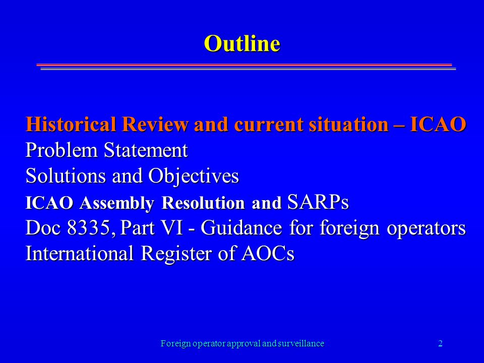 Foreign operator approval and surveillance2 Outline Historical Review and current situation – ICAO Problem Statement Solutions and Objectives ICAO Ass