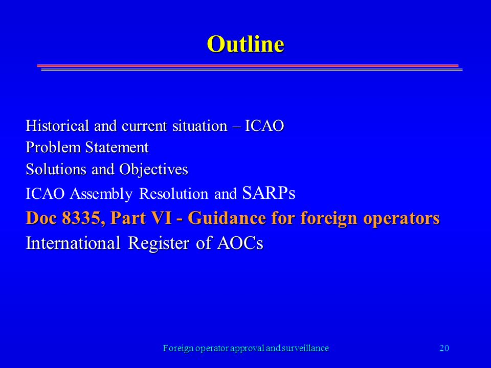 Foreign operator approval and surveillance20 Outline Historical and current situation – ICAO Problem Statement Solutions and Objectives ICAO Assembly