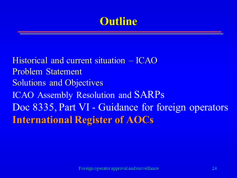 Foreign operator approval and surveillance24 Outline Historical and current situation – ICAO Problem Statement Solutions and Objectives ICAO Assembly