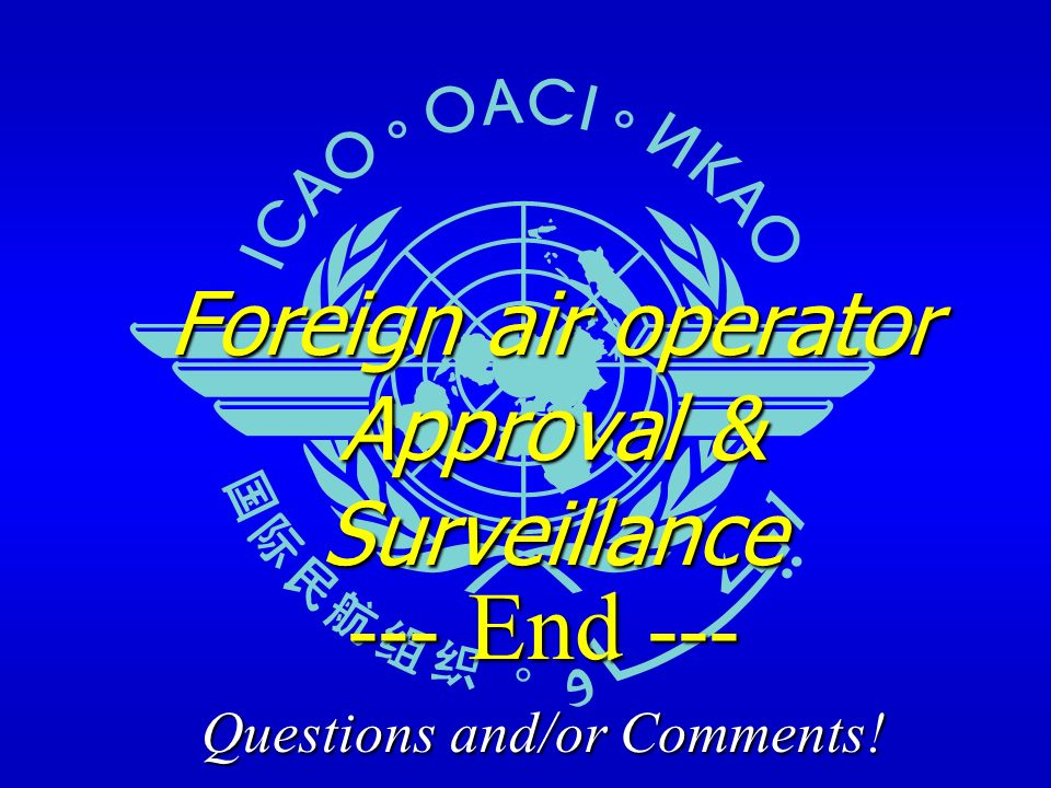 Foreign air operator Approval & Surveillance --- End --- Questions and/or Comments!