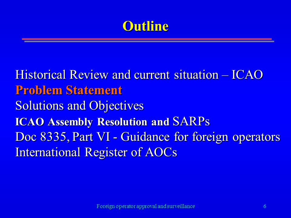 Foreign operator approval and surveillance6 Outline Historical Review and current situation – ICAO Problem Statement Solutions and Objectives ICAO Assembly Resolution and SARPs Doc 8335, Part VI - Guidance for foreign operators International Register of AOCs