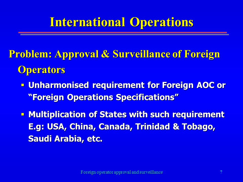 Foreign operator approval and surveillance7 International Operations Problem: Approval & Surveillance of Foreign Operators Unharmonised requirement for Foreign AOC or Foreign Operations Specifications Unharmonised requirement for Foreign AOC or Foreign Operations Specifications Multiplication of States with such requirement E.g: USA, China, Canada, Trinidad & Tobago, Saudi Arabia, etc.