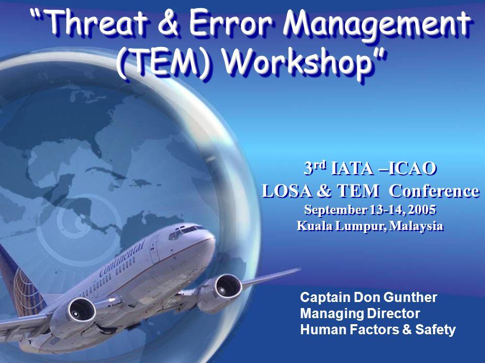 Captain Don Gunther Managing Director Human Factors & Safety Threat & Error Management (TEM) Workshop 3 rd IATA –ICAO LOSA & TEM Conference September