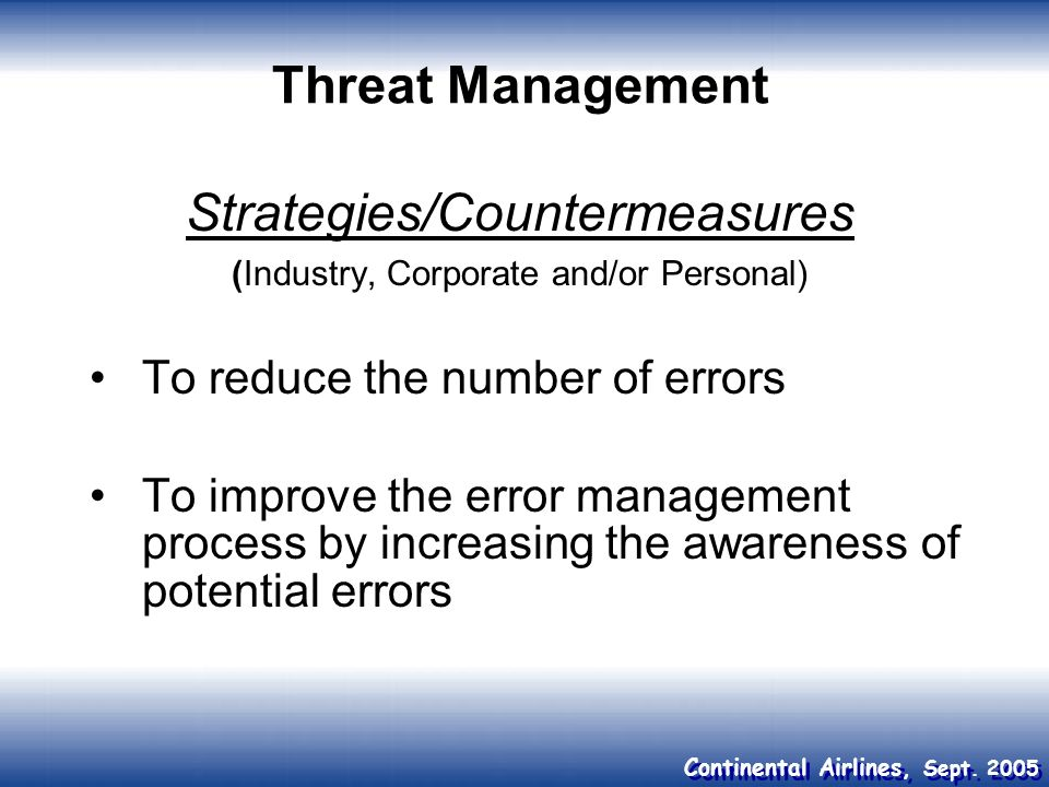 Continental Airlines, Sept. 2005 Threat Management Strategies/Countermeasures (Industry, Corporate and/or Personal) To reduce the number of errors To