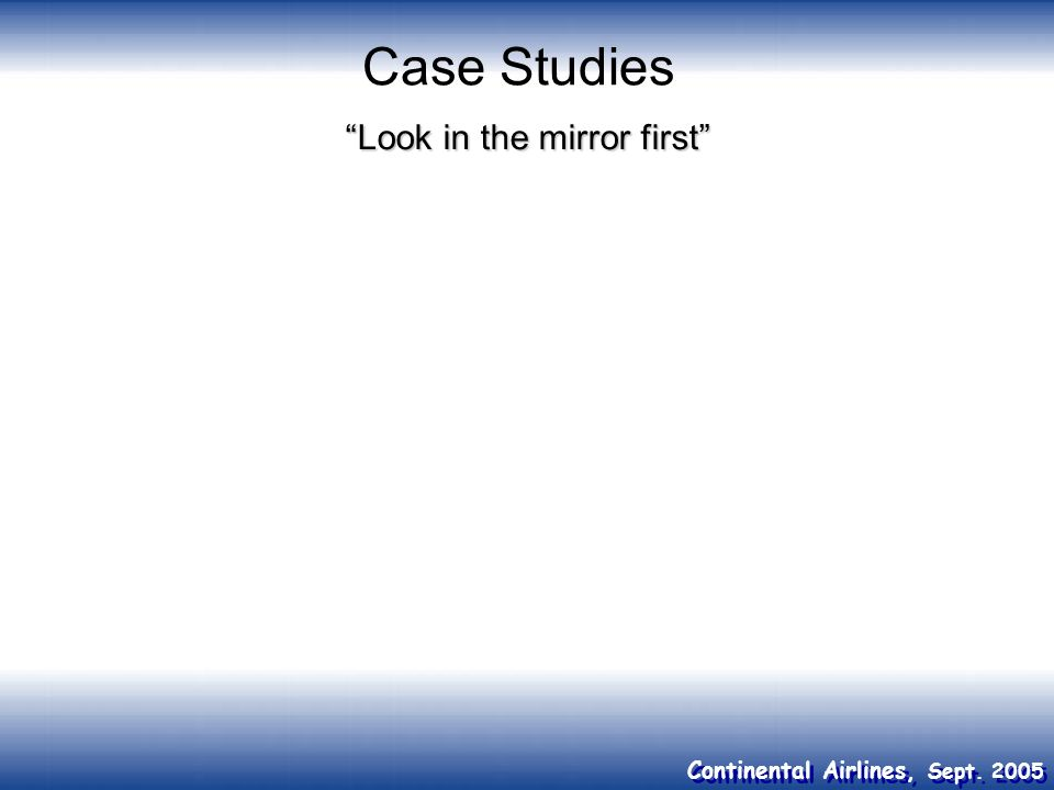 Continental Airlines, Sept. 2005 Case Studies Look in the mirror first