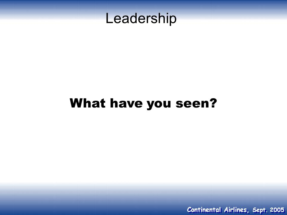 Continental Airlines, Sept. 2005 Leadership What have you seen?