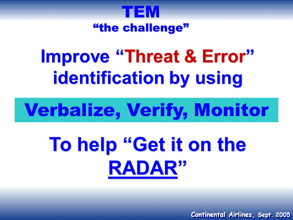 Continental Airlines, Sept. 2005 TEM the challenge Improve Threat & Error identification by using To help Get it on the RADAR Verbalize, Verify, Monit