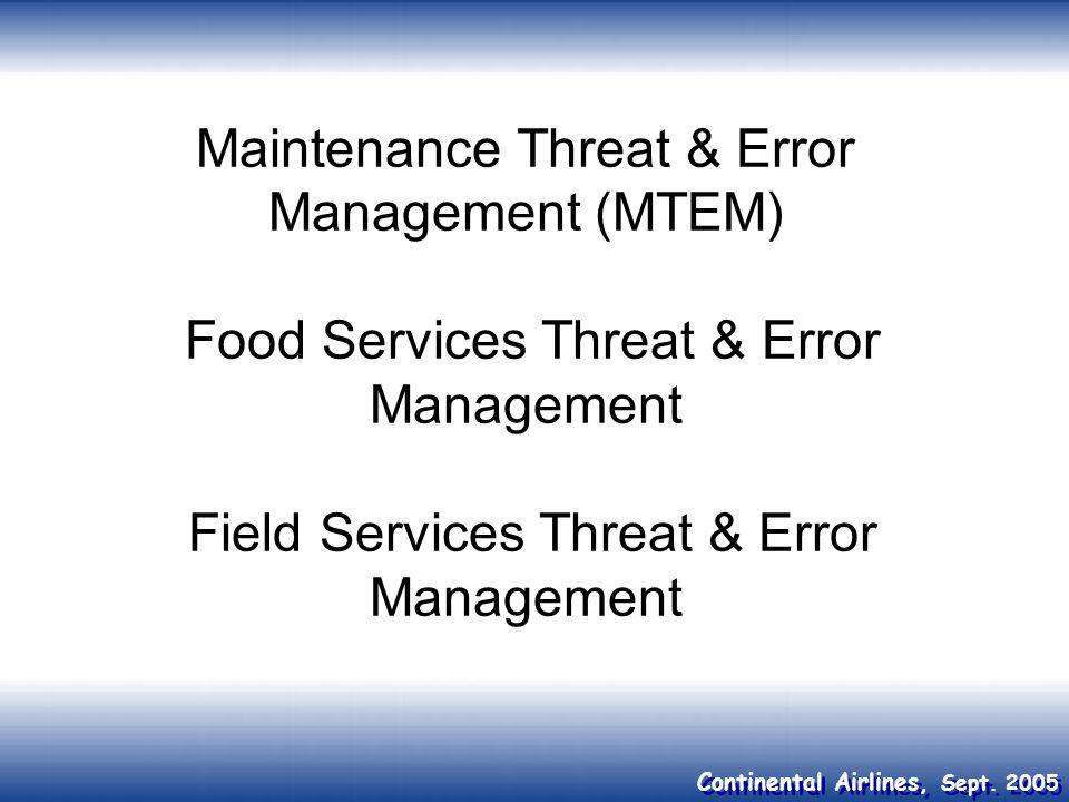 Continental Airlines, Sept. 2005 Maintenance Threat & Error Management (MTEM) Food Services Threat & Error Management Field Services Threat & Error Ma