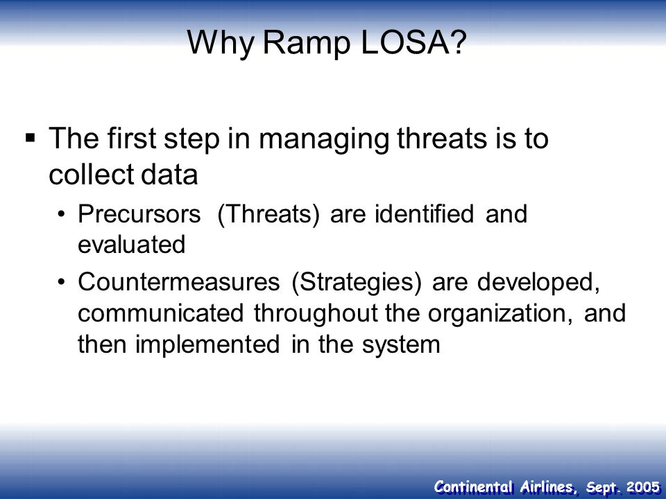 Continental Airlines, Sept. 2005 Why Ramp LOSA? The first step in managing threats is to collect data Precursors (Threats) are identified and evaluate
