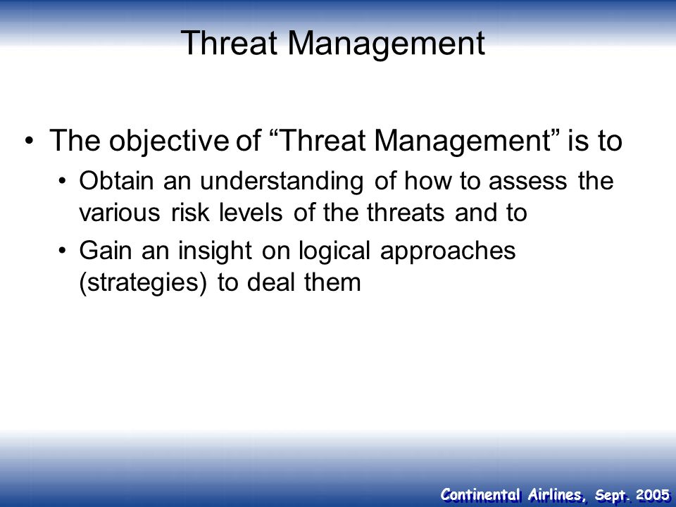 Continental Airlines, Sept. 2005 Threat Management The objective of Threat Management is to Obtain an understanding of how to assess the various risk