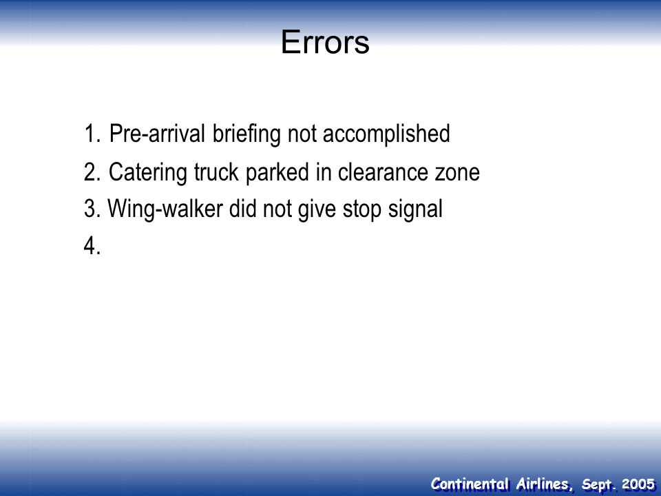 Continental Airlines, Sept. 2005 Errors 1. Pre-arrival briefing not accomplished 2.Catering truck parked in clearance zone 3. Wing-walker did not give