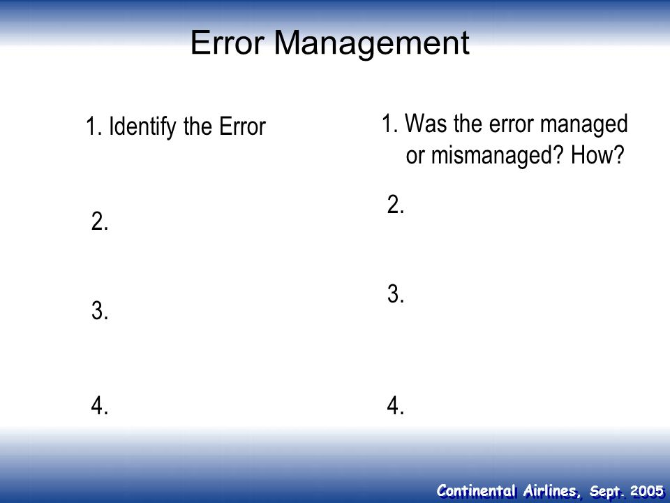 Continental Airlines, Sept. 2005 Error Management 1. Identify the Error 1. Was the error managed or mismanaged? How? 4. 3. 2. 3. 2. 4.