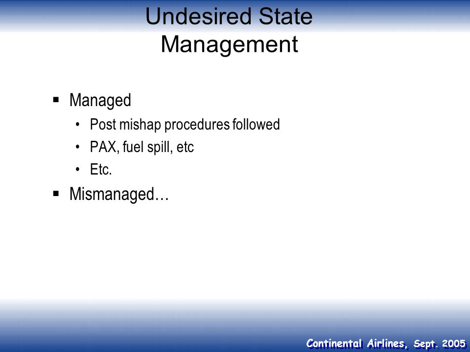 Continental Airlines, Sept. 2005 Undesired State Management Managed Post mishap procedures followed PAX, fuel spill, etc Etc. Mismanaged…