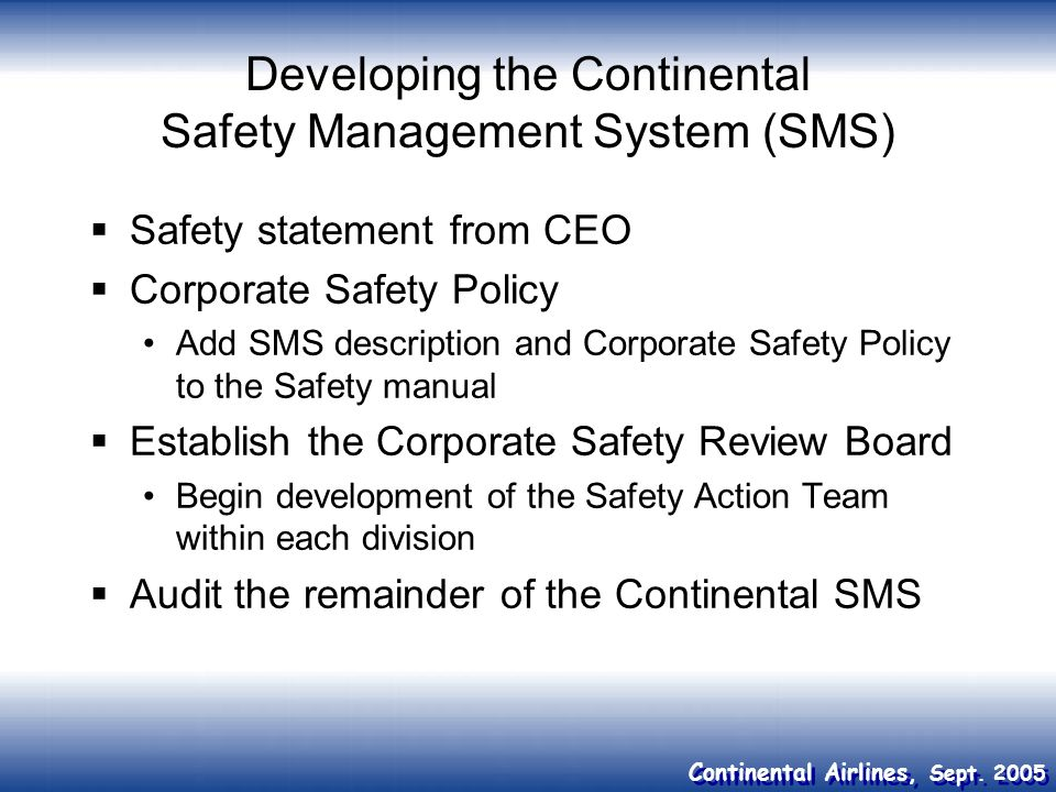 Continental Airlines, Sept. 2005 Developing the Continental Safety Management System (SMS) Safety statement from CEO Corporate Safety Policy Add SMS d