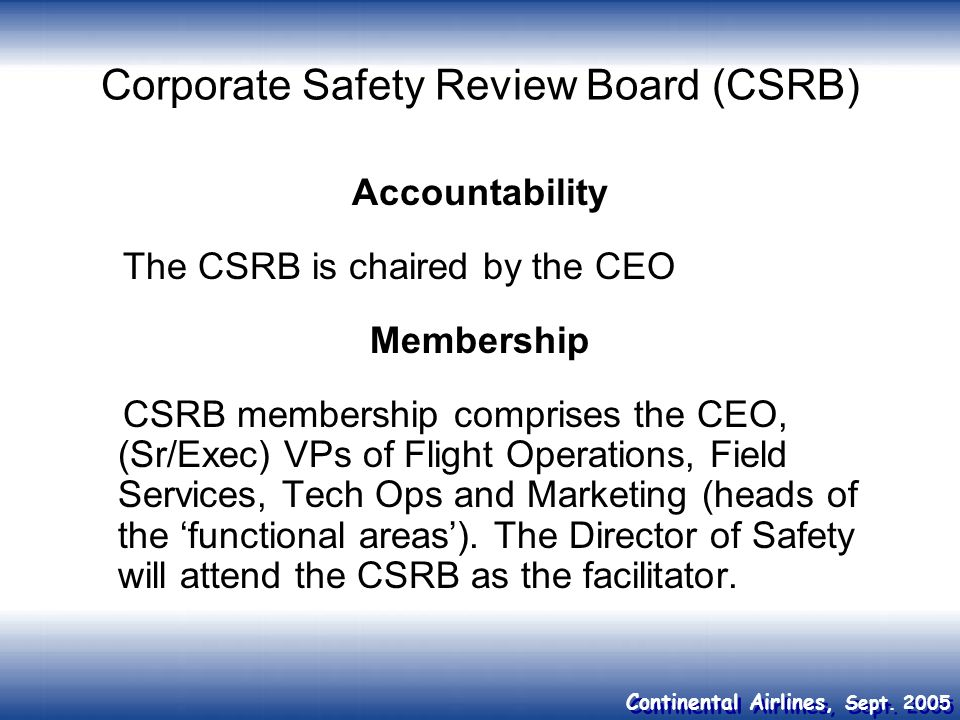 Continental Airlines, Sept. 2005 Corporate Safety Review Board (CSRB) Accountability The CSRB is chaired by the CEO Membership CSRB membership compris
