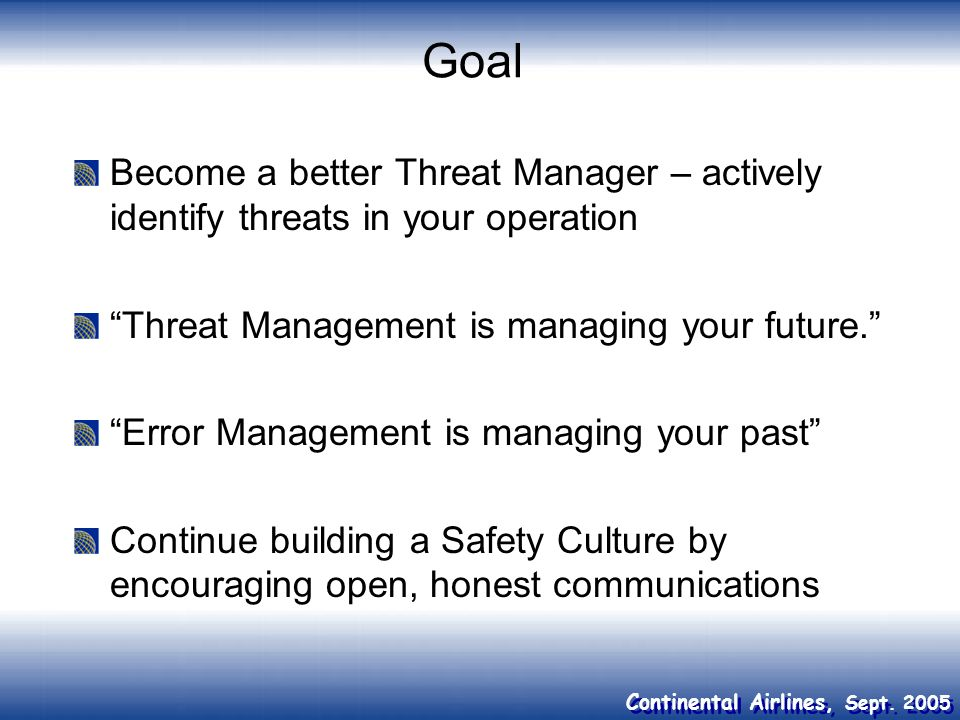 Continental Airlines, Sept. 2005 Goal Become a better Threat Manager – actively identify threats in your operation Threat Management is managing your