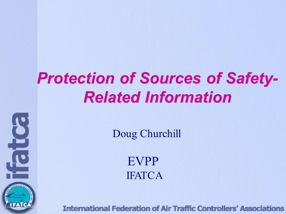 Protection of Sources of Safety- Related Information Doug Churchill EVP Professional IFATCA Protection of Sources of Safety- Related Information Doug Churchill EVPP IFATCA