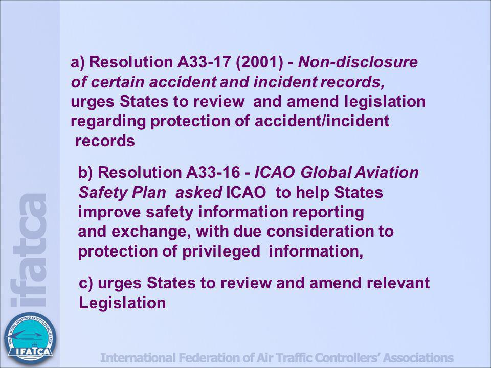 a)Resolution A33-17 (2001) - Non-disclosure of certain accident and incident records, urges States to review and amend legislation regarding protection of accident/incident records b) Resolution A33-16 - ICAO Global Aviation Safety Plan asked ICAO to help States improve safety information reporting and exchange, with due consideration to protection of privileged information, c) urges States to review and amend relevant Legislation
