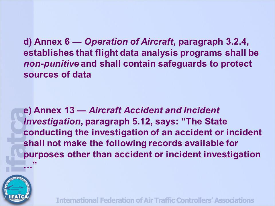 d) Annex 6 Operation of Aircraft, paragraph 3.2.4, establishes that flight data analysis programs shall be non-punitive and shall contain safeguards to protect sources of data e) Annex 13 Aircraft Accident and Incident Investigation, paragraph 5.12, says: The State conducting the investigation of an accident or incident shall not make the following records available for purposes other than accident or incident investigation …