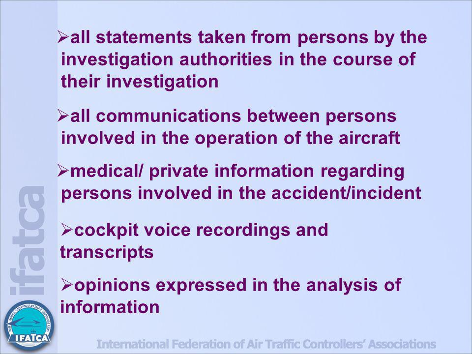 all statements taken from persons by the investigation authorities in the course of their investigation all communications between persons involved in the operation of the aircraft medical/ private information regarding persons involved in the accident/incident cockpit voice recordings and transcripts opinions expressed in the analysis of information