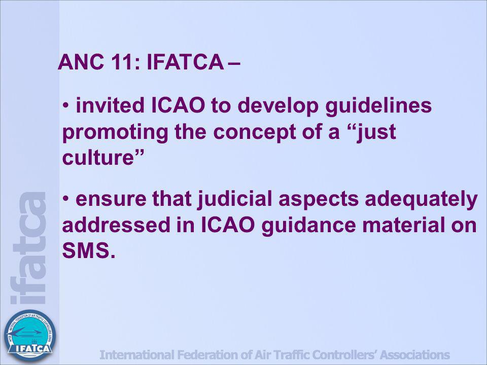 ANC 11: IFATCA – invited ICAO to develop guidelines promoting the concept of a just culture ensure that judicial aspects adequately addressed in ICAO guidance material on SMS.