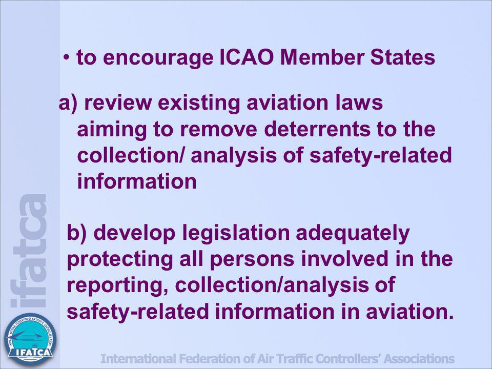 to encourage ICAO Member States a) review existing aviation laws aiming to remove deterrents to the collection/ analysis of safety-related information b) develop legislation adequately protecting all persons involved in the reporting, collection/analysis of safety-related information in aviation.