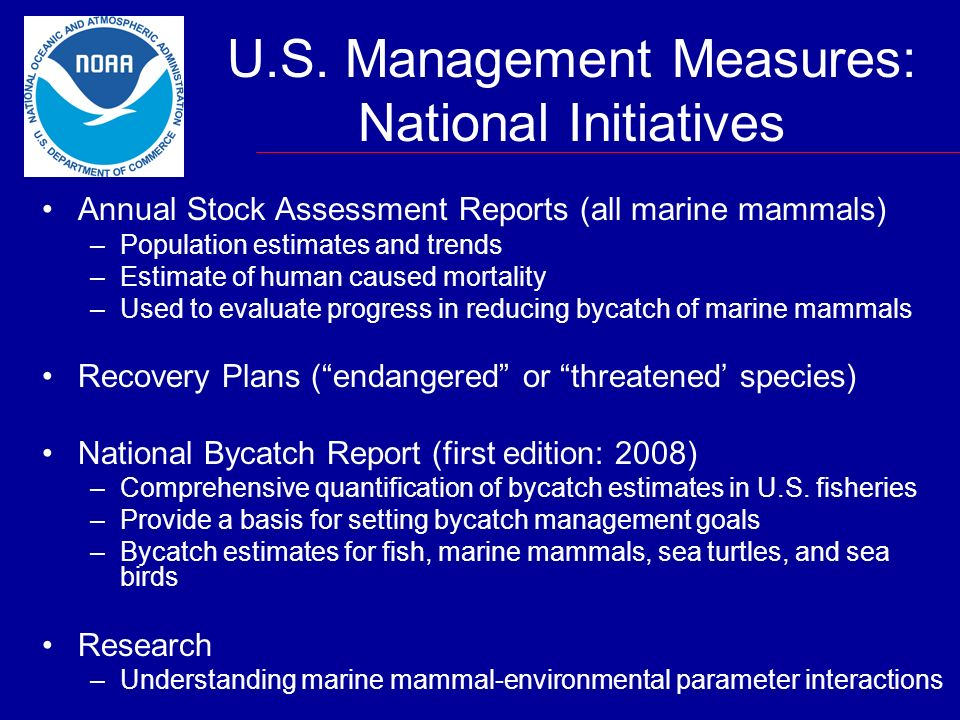 U.S. Management Measures: National Initiatives Annual Stock Assessment Reports (all marine mammals) –Population estimates and trends –Estimate of huma