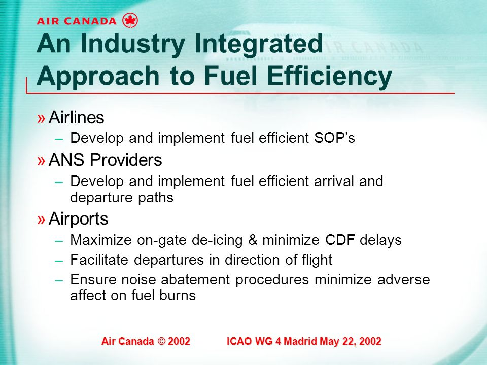 Air Canada © 2002 ICAO WG 4 Madrid May 22, 2002 An Industry Integrated Approach to Fuel Efficiency »Airlines –Develop and implement fuel efficient SOP