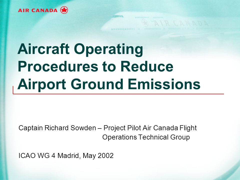 Aircraft Operating Procedures to Reduce Airport Ground Emissions Captain Richard Sowden – Project Pilot Air Canada Flight Operations Technical Group I