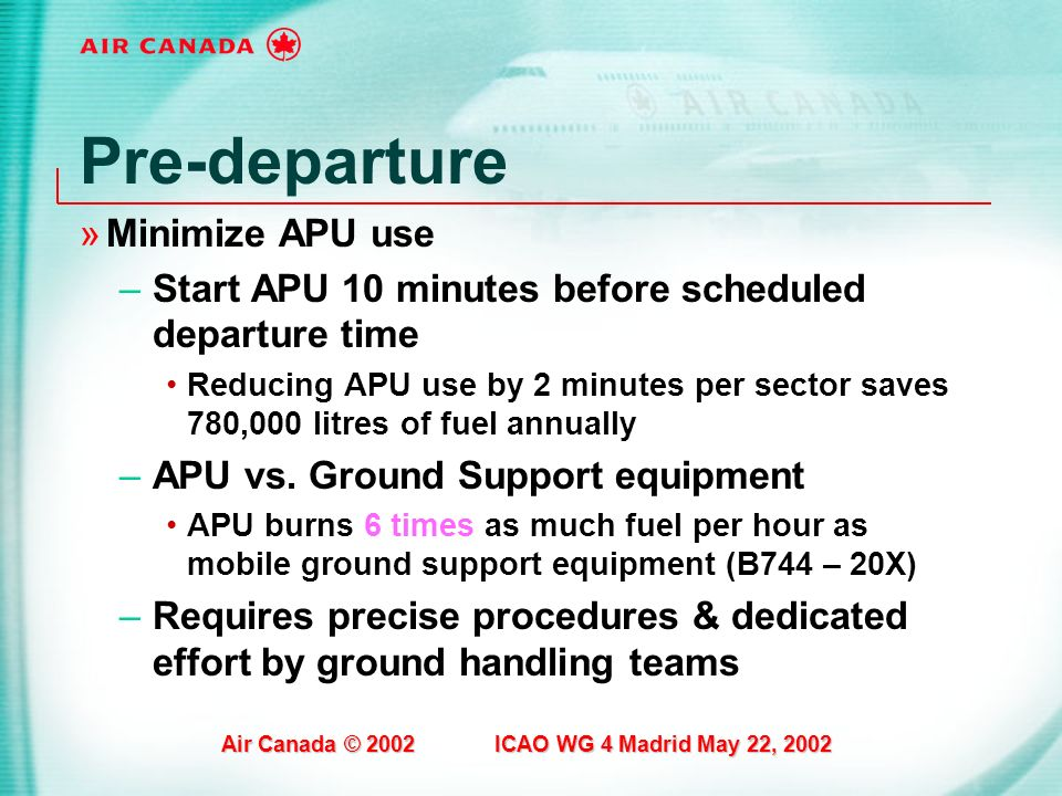 Air Canada © 2002 ICAO WG 4 Madrid May 22, 2002 Pre-departure »Minimize APU use –Start APU 10 minutes before scheduled departure time Reducing APU use