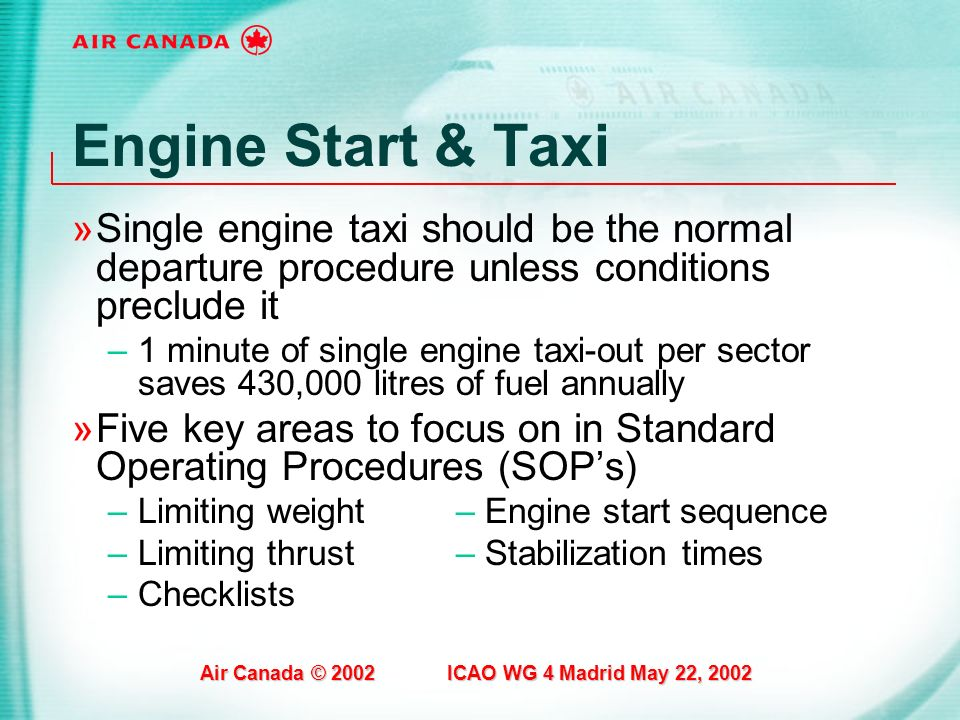 Air Canada © 2002 ICAO WG 4 Madrid May 22, 2002 Engine Start & Taxi »Single engine taxi should be the normal departure procedure unless conditions pre