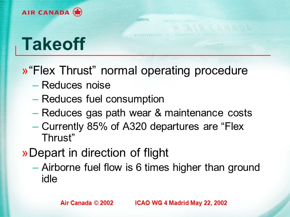 Air Canada © 2002 ICAO WG 4 Madrid May 22, 2002 Takeoff »Flex Thrust normal operating procedure –Reduces noise –Reduces fuel consumption –Reduces gas
