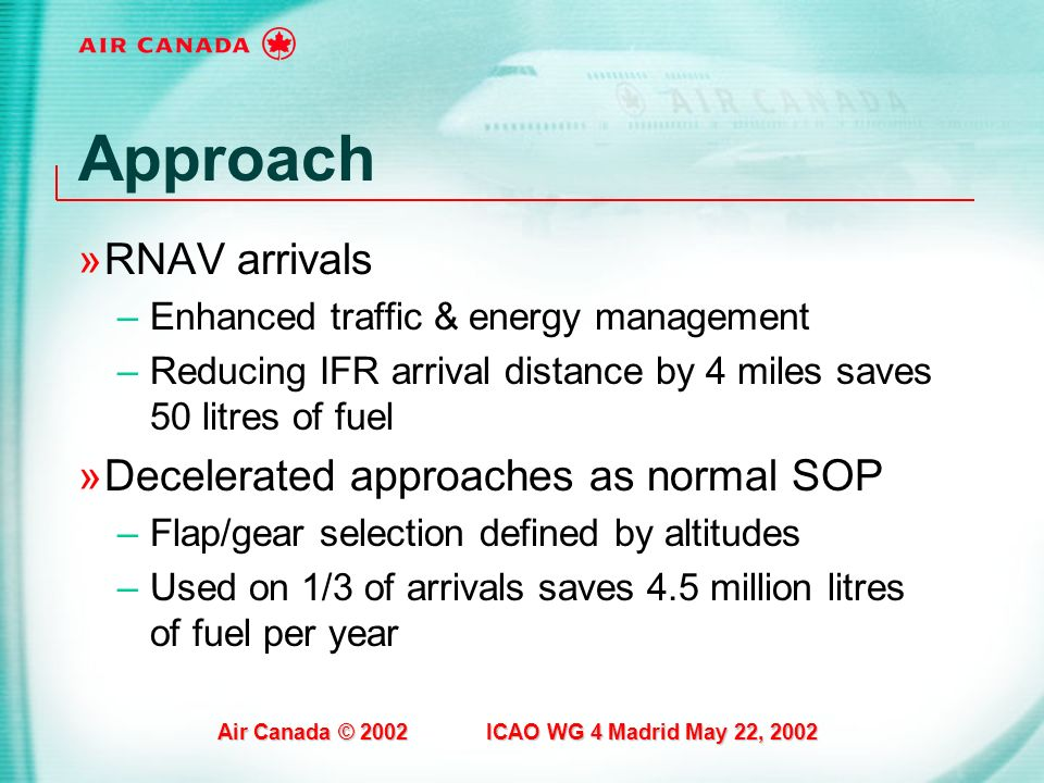 Air Canada © 2002 ICAO WG 4 Madrid May 22, 2002 Approach »RNAV arrivals –Enhanced traffic & energy management –Reducing IFR arrival distance by 4 mile