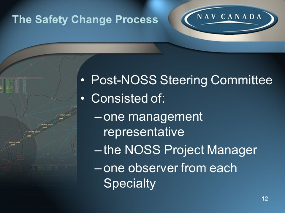 12 The Safety Change Process Post-NOSS Steering Committee Consisted of: –one management representative –the NOSS Project Manager –one observer from each Specialty